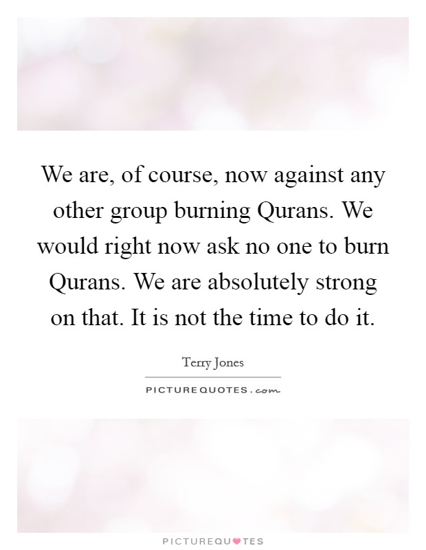 We are, of course, now against any other group burning Qurans. We would right now ask no one to burn Qurans. We are absolutely strong on that. It is not the time to do it Picture Quote #1