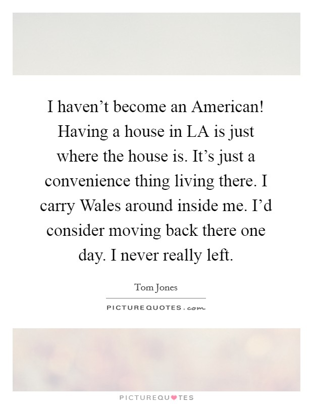 I haven't become an American! Having a house in LA is just where the house is. It's just a convenience thing living there. I carry Wales around inside me. I'd consider moving back there one day. I never really left Picture Quote #1