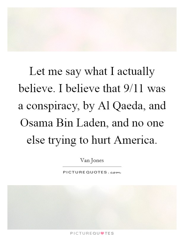 Let me say what I actually believe. I believe that 9/11 was a conspiracy, by Al Qaeda, and Osama Bin Laden, and no one else trying to hurt America Picture Quote #1