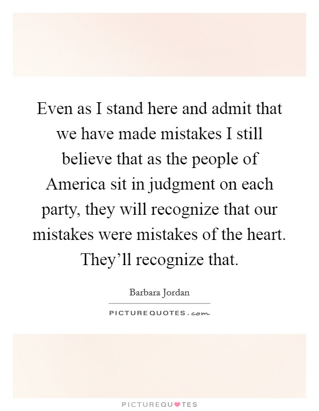Even as I stand here and admit that we have made mistakes I still believe that as the people of America sit in judgment on each party, they will recognize that our mistakes were mistakes of the heart. They'll recognize that Picture Quote #1