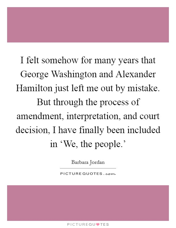 I felt somehow for many years that George Washington and Alexander Hamilton just left me out by mistake. But through the process of amendment, interpretation, and court decision, I have finally been included in 'We, the people.' Picture Quote #1