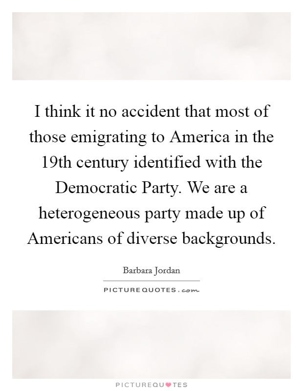 I think it no accident that most of those emigrating to America in the 19th century identified with the Democratic Party. We are a heterogeneous party made up of Americans of diverse backgrounds Picture Quote #1