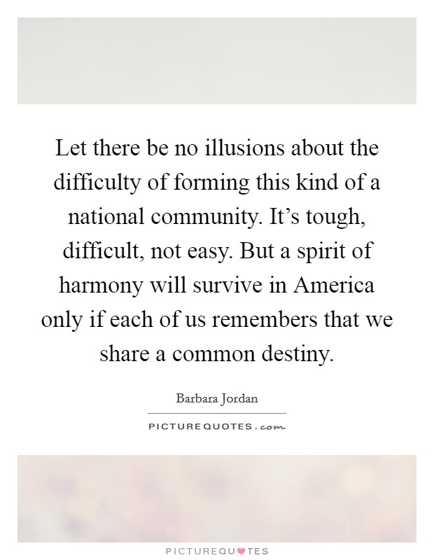 Let there be no illusions about the difficulty of forming this kind of a national community. It's tough, difficult, not easy. But a spirit of harmony will survive in America only if each of us remembers that we share a common destiny Picture Quote #1