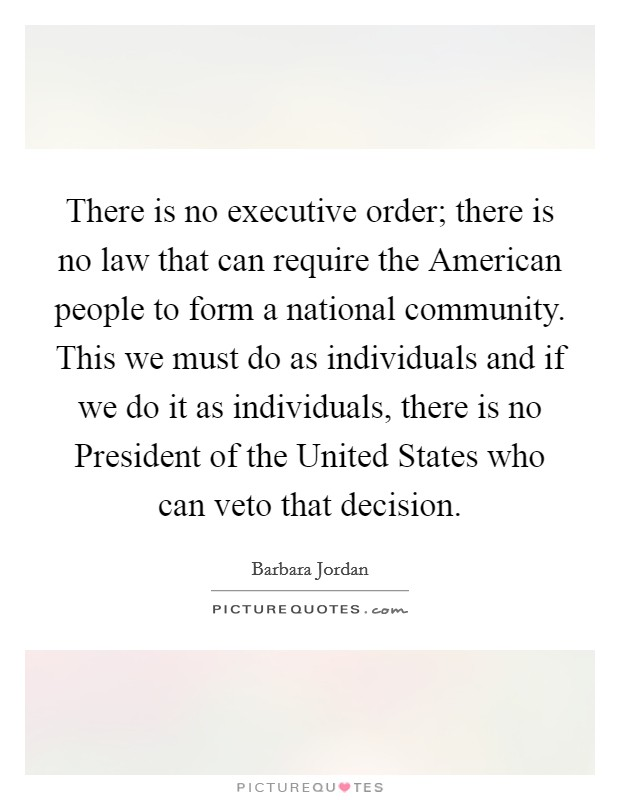 There is no executive order; there is no law that can require the American people to form a national community. This we must do as individuals and if we do it as individuals, there is no President of the United States who can veto that decision Picture Quote #1