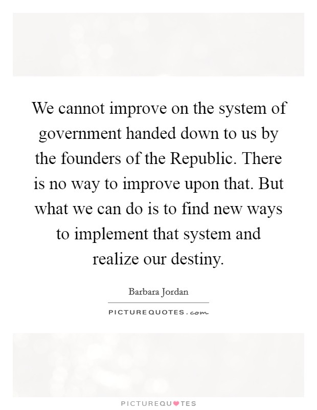 We cannot improve on the system of government handed down to us by the founders of the Republic. There is no way to improve upon that. But what we can do is to find new ways to implement that system and realize our destiny Picture Quote #1