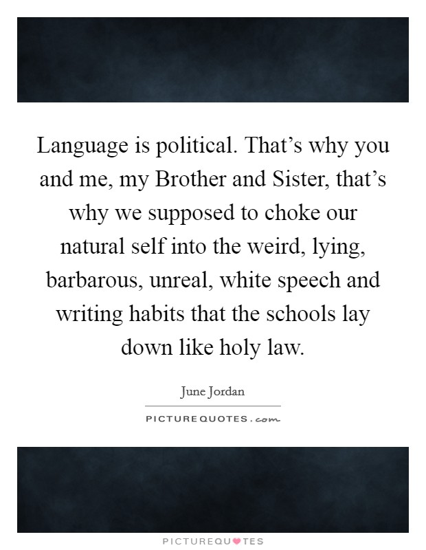 Language is political. That's why you and me, my Brother and Sister, that's why we supposed to choke our natural self into the weird, lying, barbarous, unreal, white speech and writing habits that the schools lay down like holy law Picture Quote #1
