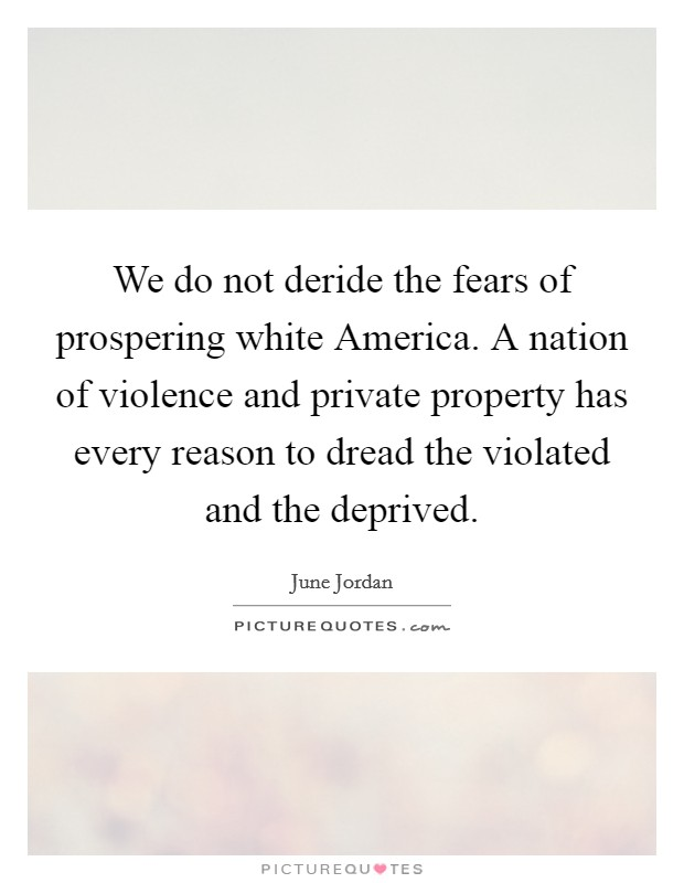 We do not deride the fears of prospering white America. A nation of violence and private property has every reason to dread the violated and the deprived Picture Quote #1