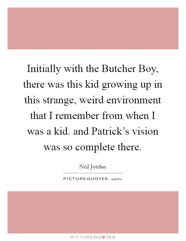 Initially with the Butcher Boy, there was this kid growing up in this strange, weird environment that I remember from when I was a kid. and Patrick's vision was so complete there Picture Quote #1