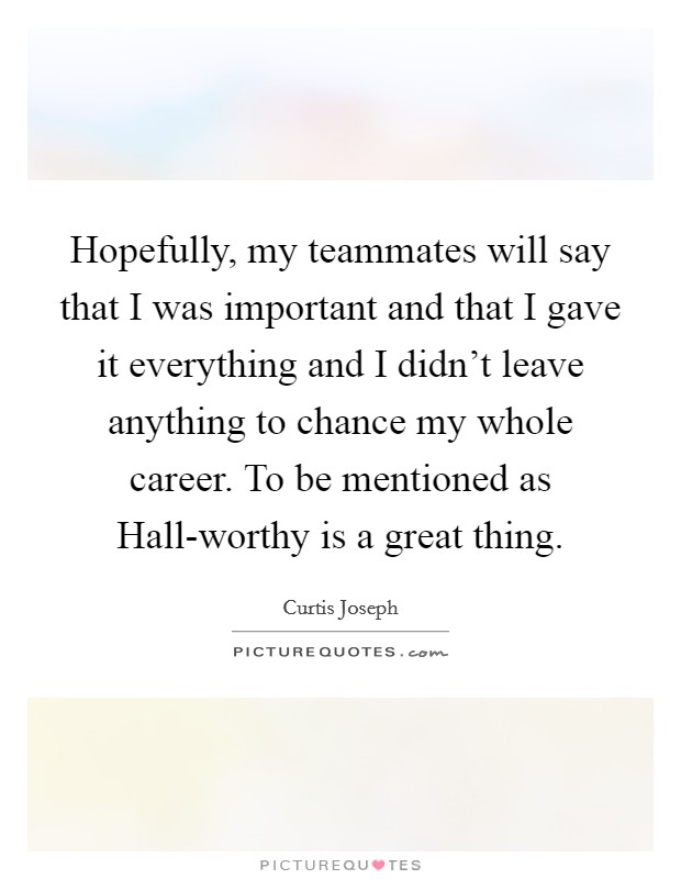 Hopefully, my teammates will say that I was important and that I gave it everything and I didn't leave anything to chance my whole career. To be mentioned as Hall-worthy is a great thing Picture Quote #1