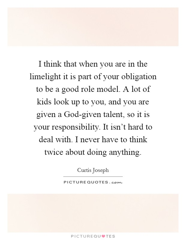 I think that when you are in the limelight it is part of your obligation to be a good role model. A lot of kids look up to you, and you are given a God-given talent, so it is your responsibility. It isn't hard to deal with. I never have to think twice about doing anything Picture Quote #1