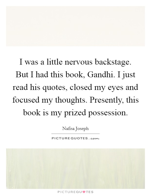 I was a little nervous backstage. But I had this book, Gandhi. I just read his quotes, closed my eyes and focused my thoughts. Presently, this book is my prized possession Picture Quote #1