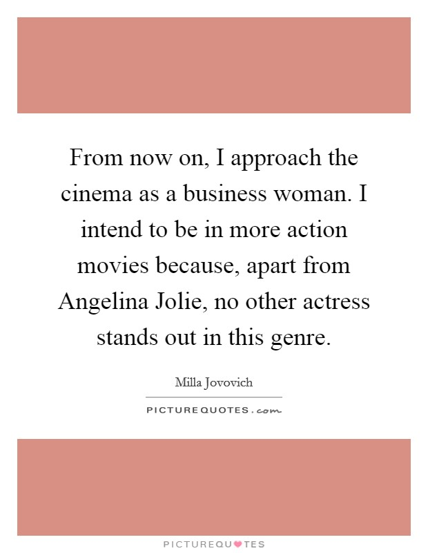 From now on, I approach the cinema as a business woman. I intend to be in more action movies because, apart from Angelina Jolie, no other actress stands out in this genre Picture Quote #1