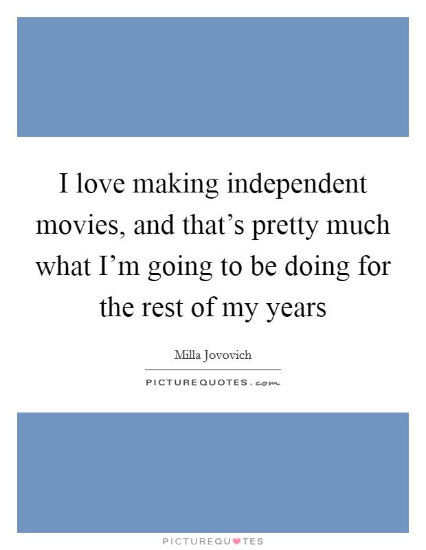 I love making independent movies, and that's pretty much what I'm going to be doing for the rest of my years Picture Quote #1