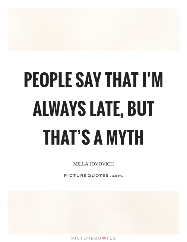 People say that I'm always late, but that's a myth Picture Quote #1