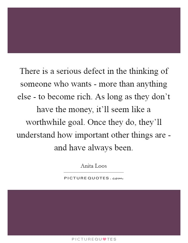 There is a serious defect in the thinking of someone who wants - more than anything else - to become rich. As long as they don't have the money, it'll seem like a worthwhile goal. Once they do, they'll understand how important other things are - and have always been Picture Quote #1