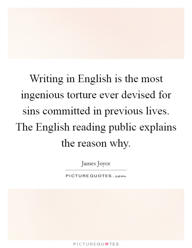Writing in English is the most ingenious torture ever devised for sins committed in previous lives. The English reading public explains the reason why Picture Quote #1