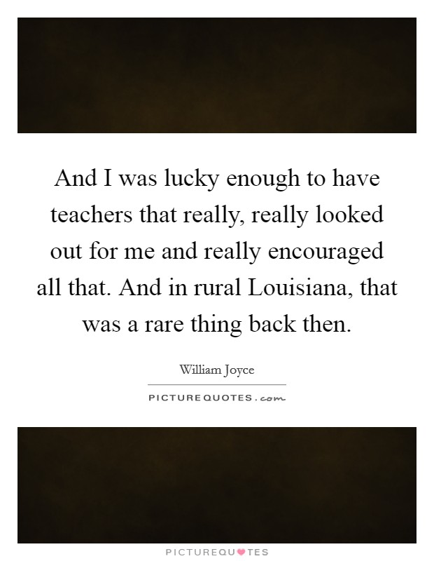 And I was lucky enough to have teachers that really, really looked out for me and really encouraged all that. And in rural Louisiana, that was a rare thing back then Picture Quote #1