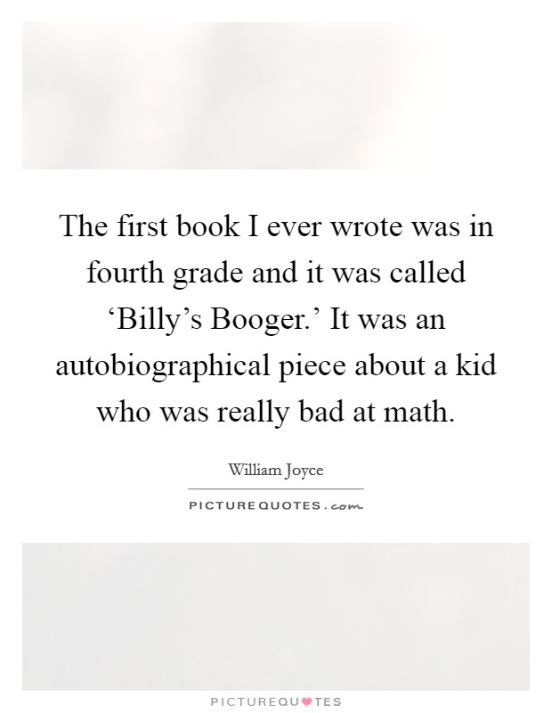 The first book I ever wrote was in fourth grade and it was called 'Billy's Booger.' It was an autobiographical piece about a kid who was really bad at math Picture Quote #1