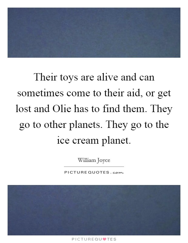 Their toys are alive and can sometimes come to their aid, or get lost and Olie has to find them. They go to other planets. They go to the ice cream planet Picture Quote #1