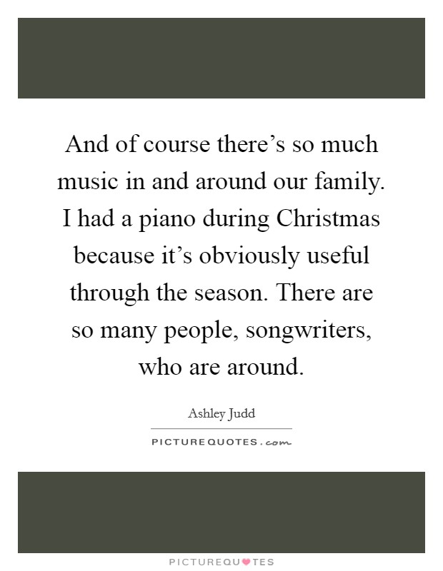 And of course there's so much music in and around our family. I had a piano during Christmas because it's obviously useful through the season. There are so many people, songwriters, who are around Picture Quote #1