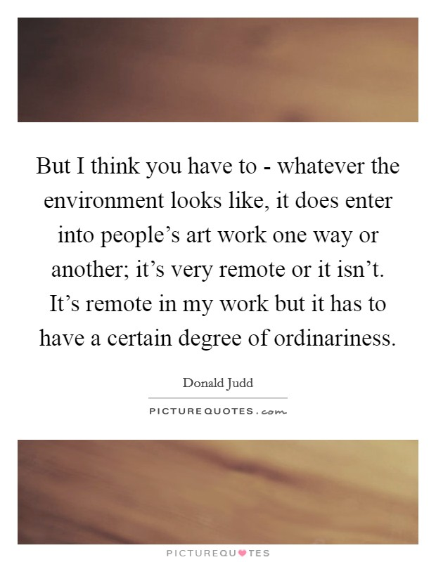 But I think you have to - whatever the environment looks like, it does enter into people's art work one way or another; it's very remote or it isn't. It's remote in my work but it has to have a certain degree of ordinariness Picture Quote #1