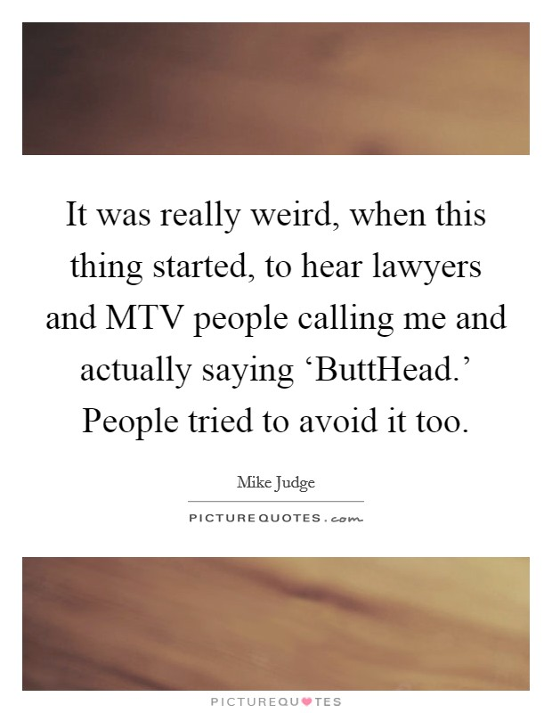 It was really weird, when this thing started, to hear lawyers and MTV people calling me and actually saying 'ButtHead.' People tried to avoid it too Picture Quote #1
