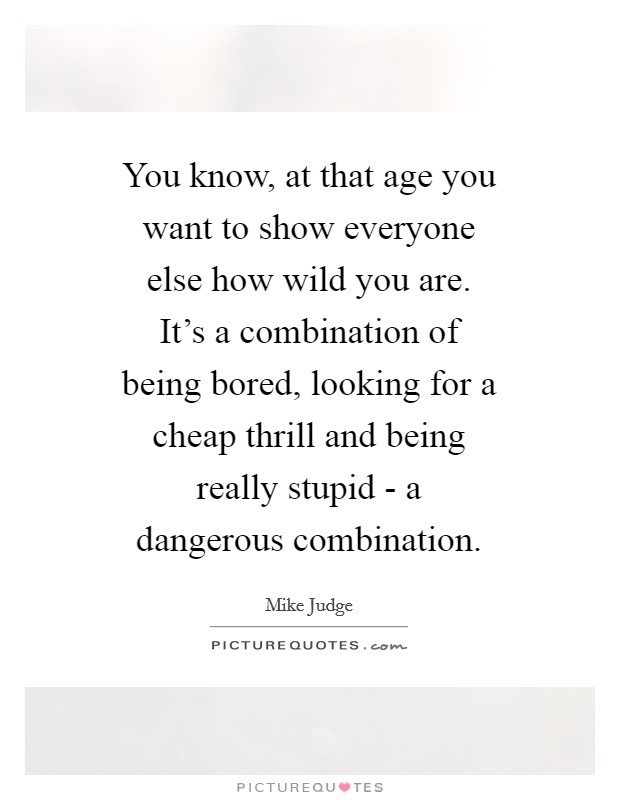You know, at that age you want to show everyone else how wild you are. It's a combination of being bored, looking for a cheap thrill and being really stupid - a dangerous combination Picture Quote #1