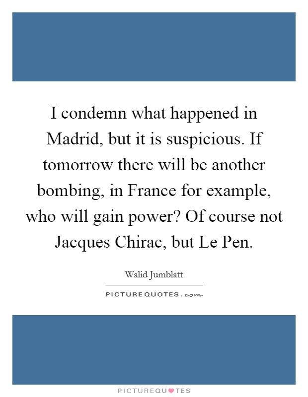 I condemn what happened in Madrid, but it is suspicious. If tomorrow there will be another bombing, in France for example, who will gain power? Of course not Jacques Chirac, but Le Pen Picture Quote #1