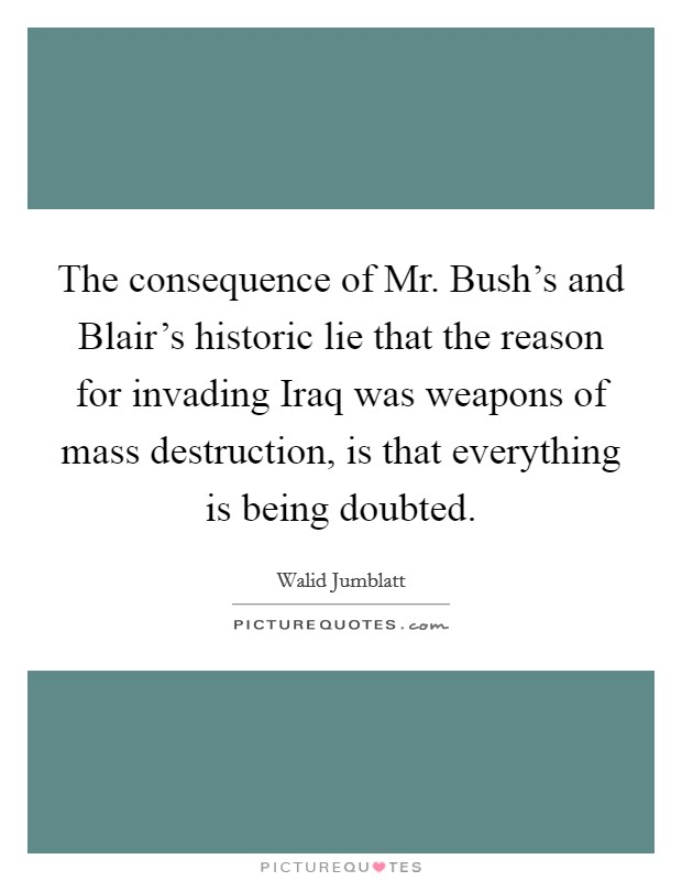 The consequence of Mr. Bush's and Blair's historic lie that the reason for invading Iraq was weapons of mass destruction, is that everything is being doubted Picture Quote #1