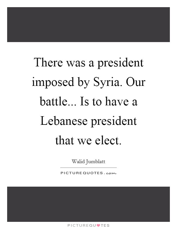 There was a president imposed by Syria. Our battle... Is to have a Lebanese president that we elect Picture Quote #1
