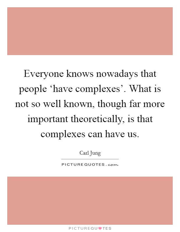 Everyone knows nowadays that people 'have complexes'. What is not so well known, though far more important theoretically, is that complexes can have us Picture Quote #1