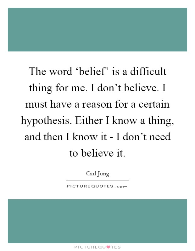 The word 'belief' is a difficult thing for me. I don't believe. I must have a reason for a certain hypothesis. Either I know a thing, and then I know it - I don't need to believe it Picture Quote #1