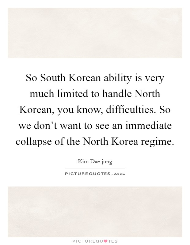 So South Korean ability is very much limited to handle North Korean, you know, difficulties. So we don't want to see an immediate collapse of the North Korea regime Picture Quote #1