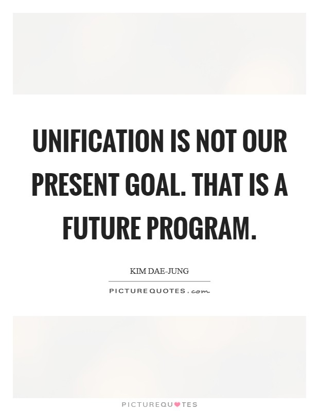 Unification is not our present goal. That is a future program Picture Quote #1
