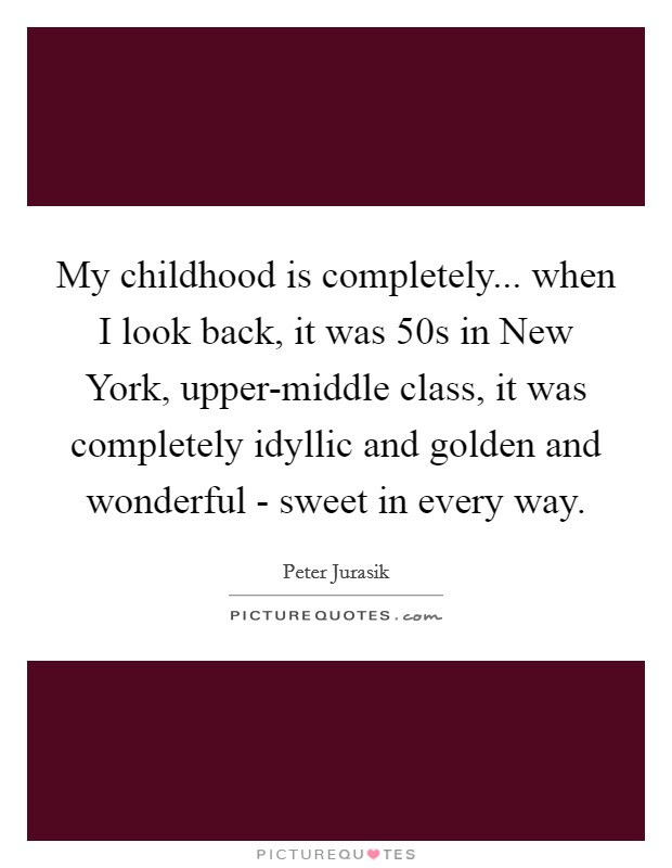 My childhood is completely... when I look back, it was  50s in New York, upper-middle class, it was completely idyllic and golden and wonderful - sweet in every way Picture Quote #1