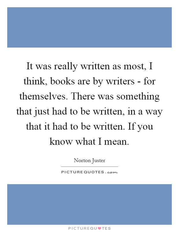 It was really written as most, I think, books are by writers - for themselves. There was something that just had to be written, in a way that it had to be written. If you know what I mean Picture Quote #1