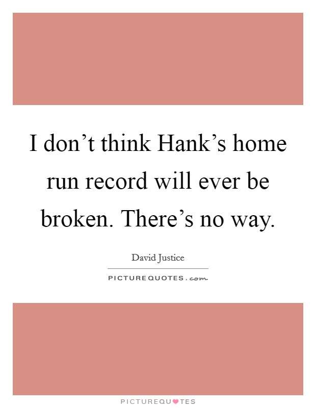 I don't think Hank's home run record will ever be broken. There's no way Picture Quote #1