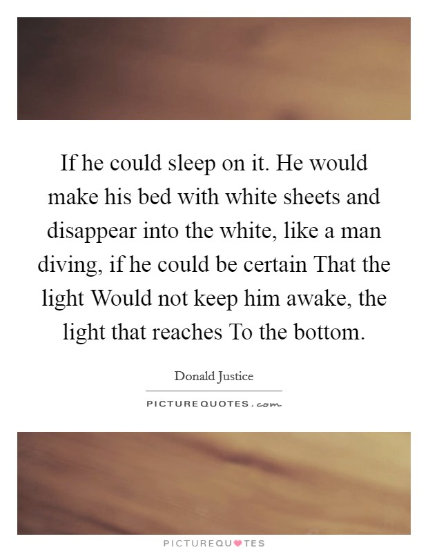 If he could sleep on it. He would make his bed with white sheets and disappear into the white, like a man diving, if he could be certain That the light Would not keep him awake, the light that reaches To the bottom Picture Quote #1