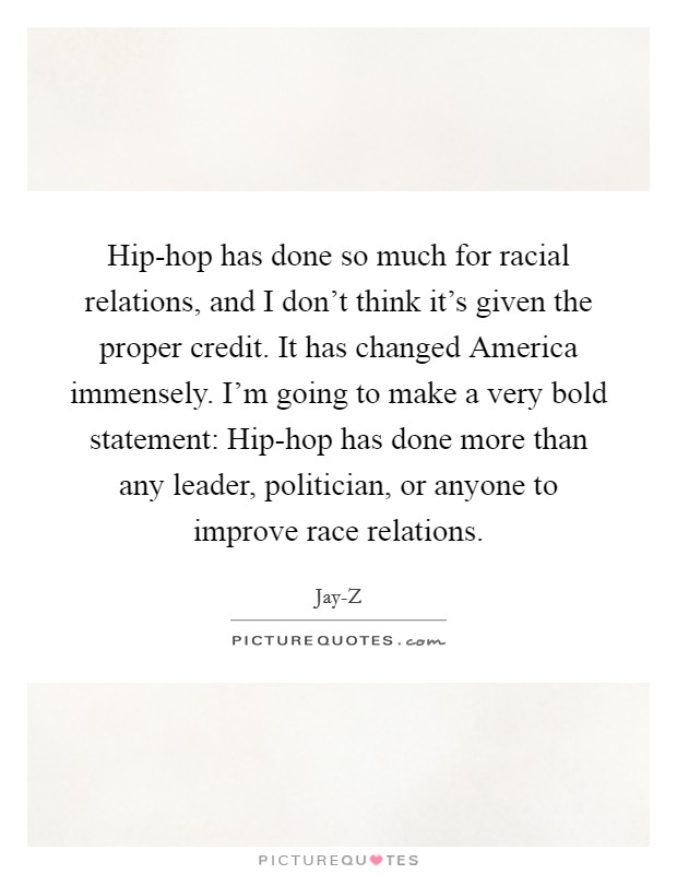 Hip-hop has done so much for racial relations, and I don't think it's given the proper credit. It has changed America immensely. I'm going to make a very bold statement: Hip-hop has done more than any leader, politician, or anyone to improve race relations Picture Quote #1