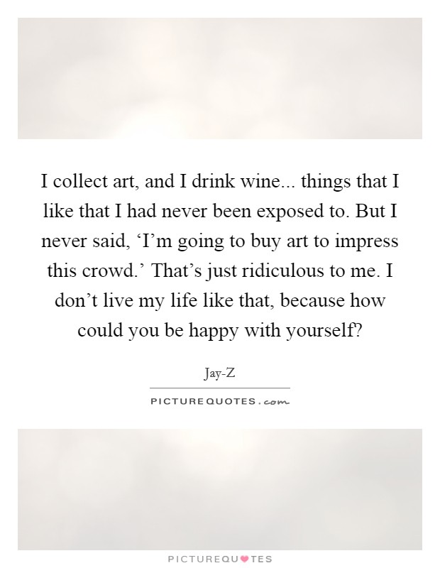 I collect art, and I drink wine... things that I like that I had never been exposed to. But I never said, 'I'm going to buy art to impress this crowd.' That's just ridiculous to me. I don't live my life like that, because how could you be happy with yourself? Picture Quote #1