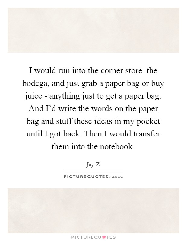 I would run into the corner store, the bodega, and just grab a paper bag or buy juice - anything just to get a paper bag. And I'd write the words on the paper bag and stuff these ideas in my pocket until I got back. Then I would transfer them into the notebook Picture Quote #1