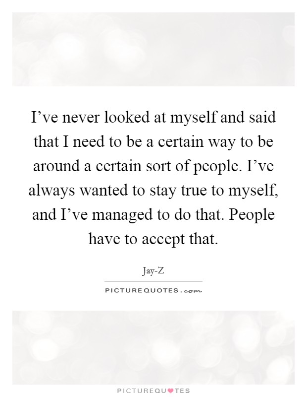 I've never looked at myself and said that I need to be a certain way to be around a certain sort of people. I've always wanted to stay true to myself, and I've managed to do that. People have to accept that Picture Quote #1