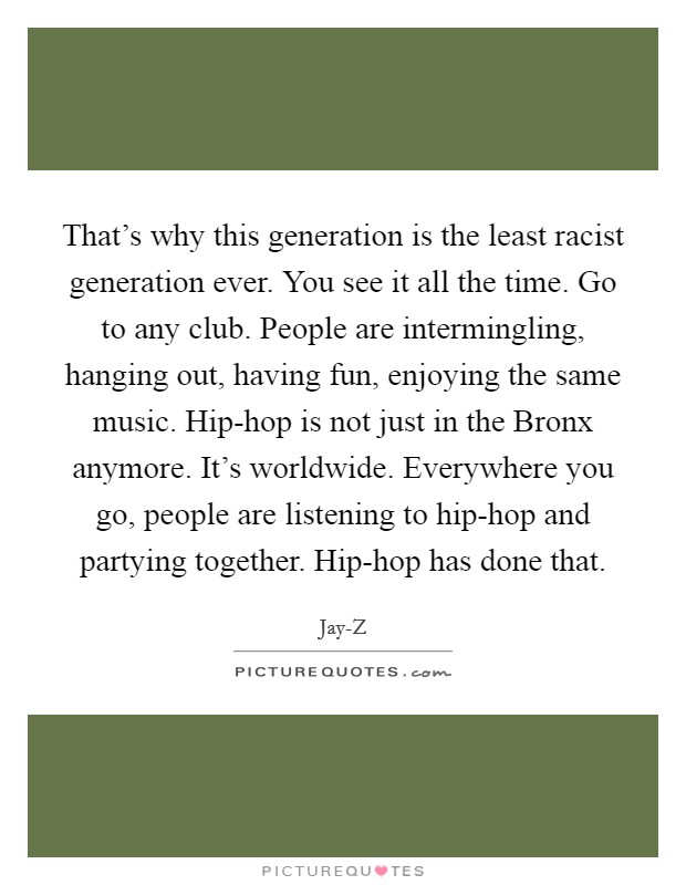 That's why this generation is the least racist generation ever. You see it all the time. Go to any club. People are intermingling, hanging out, having fun, enjoying the same music. Hip-hop is not just in the Bronx anymore. It's worldwide. Everywhere you go, people are listening to hip-hop and partying together. Hip-hop has done that Picture Quote #1