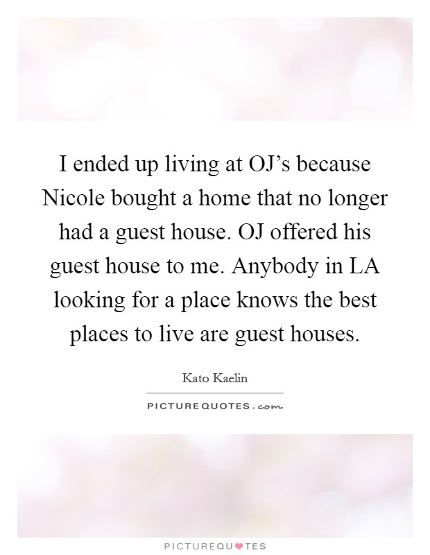 I ended up living at OJ's because Nicole bought a home that no longer had a guest house. OJ offered his guest house to me. Anybody in LA looking for a place knows the best places to live are guest houses Picture Quote #1