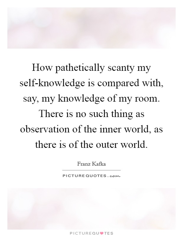 How pathetically scanty my self-knowledge is compared with, say, my knowledge of my room. There is no such thing as observation of the inner world, as there is of the outer world Picture Quote #1