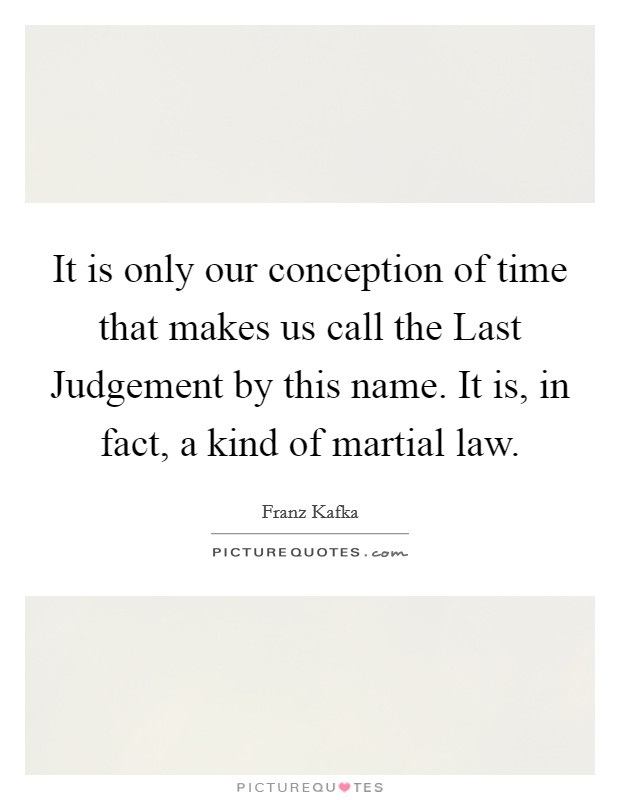 It is only our conception of time that makes us call the Last Judgement by this name. It is, in fact, a kind of martial law Picture Quote #1