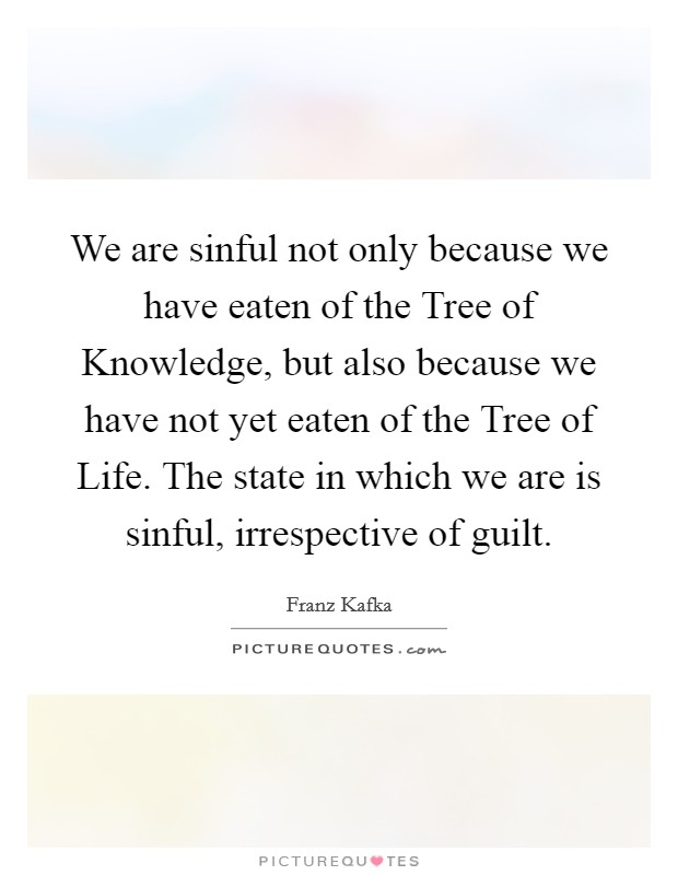 We are sinful not only because we have eaten of the Tree of Knowledge, but also because we have not yet eaten of the Tree of Life. The state in which we are is sinful, irrespective of guilt Picture Quote #1