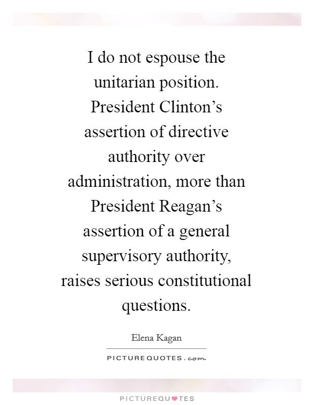 I do not espouse the unitarian position. President Clinton's assertion of directive authority over administration, more than President Reagan's assertion of a general supervisory authority, raises serious constitutional questions Picture Quote #1