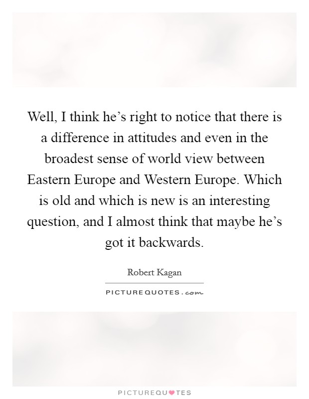 Well, I think he's right to notice that there is a difference in attitudes and even in the broadest sense of world view between Eastern Europe and Western Europe. Which is old and which is new is an interesting question, and I almost think that maybe he's got it backwards Picture Quote #1