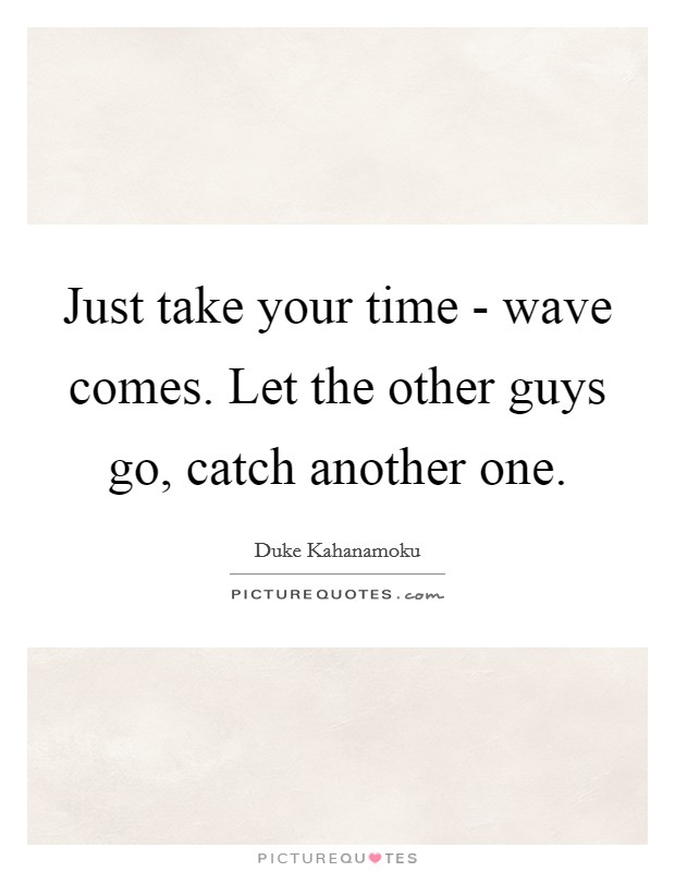 Just take your time - wave comes. Let the other guys go, catch another one Picture Quote #1